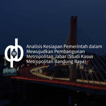 Analisis Kesiapan Pemerintah dalam Mewujudkan Pembangunan Metropolitan Jabar (Studi Kasus Metropolitan Bandung Raya)